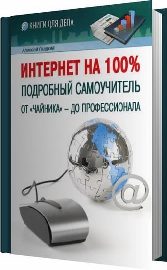 Интернет на 100%. Подробный самоучитель: от «чайника» – до профессионала / Гладкий А. / 2012